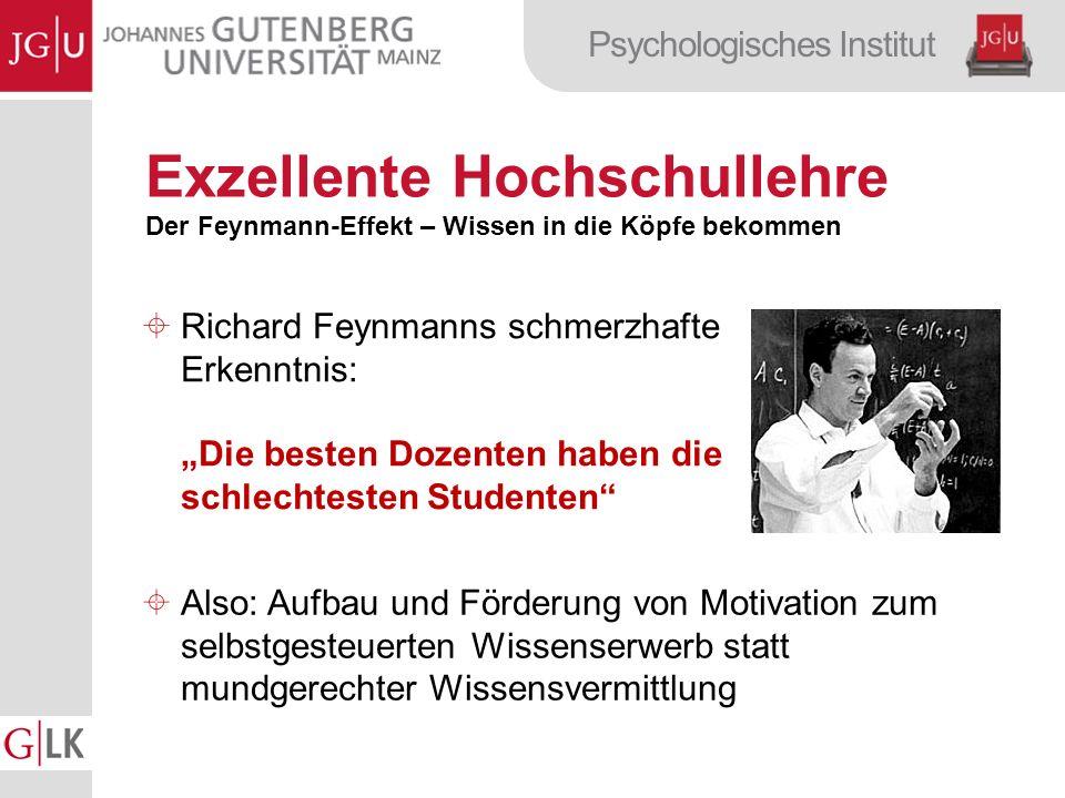Psychologisches Institut Exzellente Hochschullehre Der Feynmann-Effekt – Wissen in die Köpfe bekommen Richard Feynmanns schmerzhafte Erkenntnis: Die besten Dozenten haben die schlechtesten Studenten Also: Aufbau und Förderung von Motivation zum selbstgesteuerten Wissenserwerb statt mundgerechter Wissensvermittlung