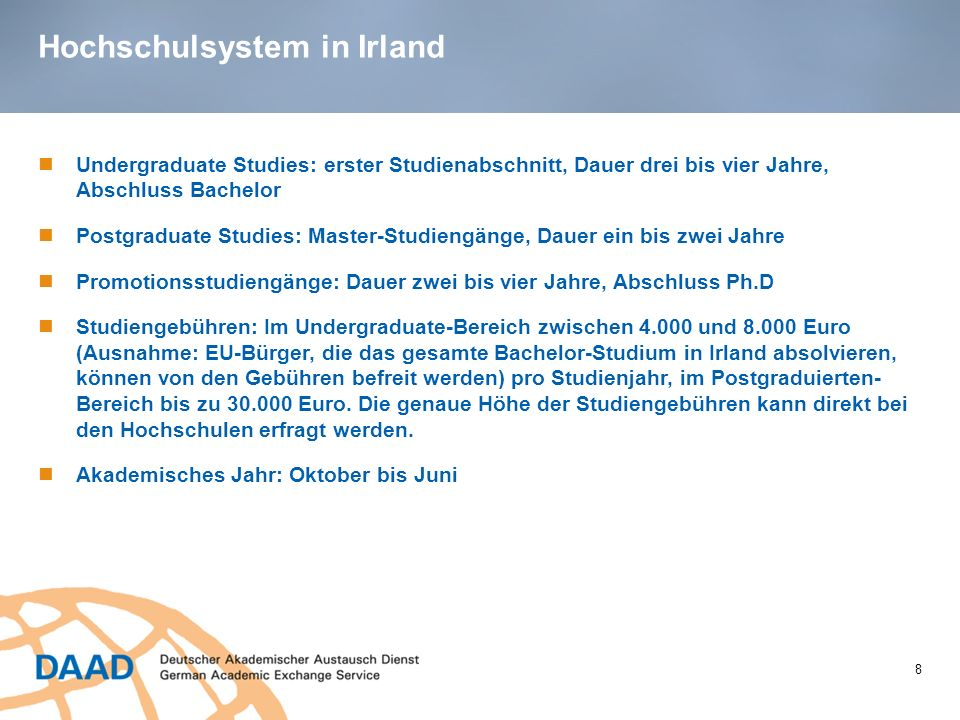 Hochschulsystem in Irland 8 Undergraduate Studies: erster Studienabschnitt, Dauer drei bis vier Jahre, Abschluss Bachelor Postgraduate Studies: Master
