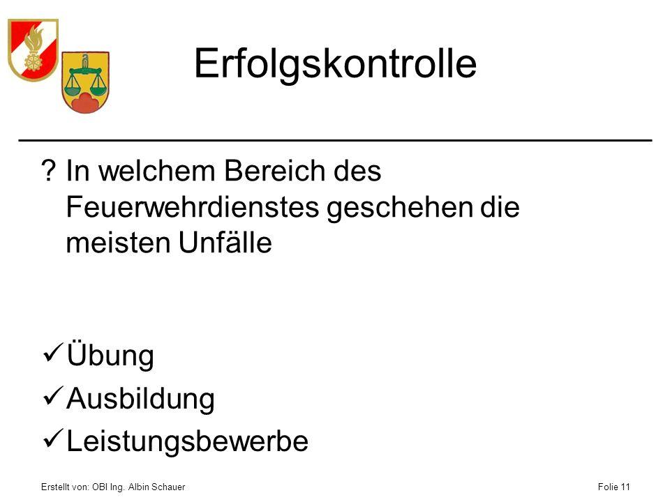 Erstellt von: OBI Ing. Albin SchauerFolie 11 Erfolgskontrolle ?In welchem Bereich des Feuerwehrdienstes geschehen die meisten Unfälle Übung Ausbildung