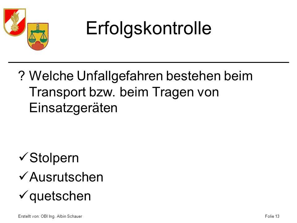 Erstellt von: OBI Ing. Albin SchauerFolie 13 Erfolgskontrolle ?Welche Unfallgefahren bestehen beim Transport bzw. beim Tragen von Einsatzgeräten Stolp
