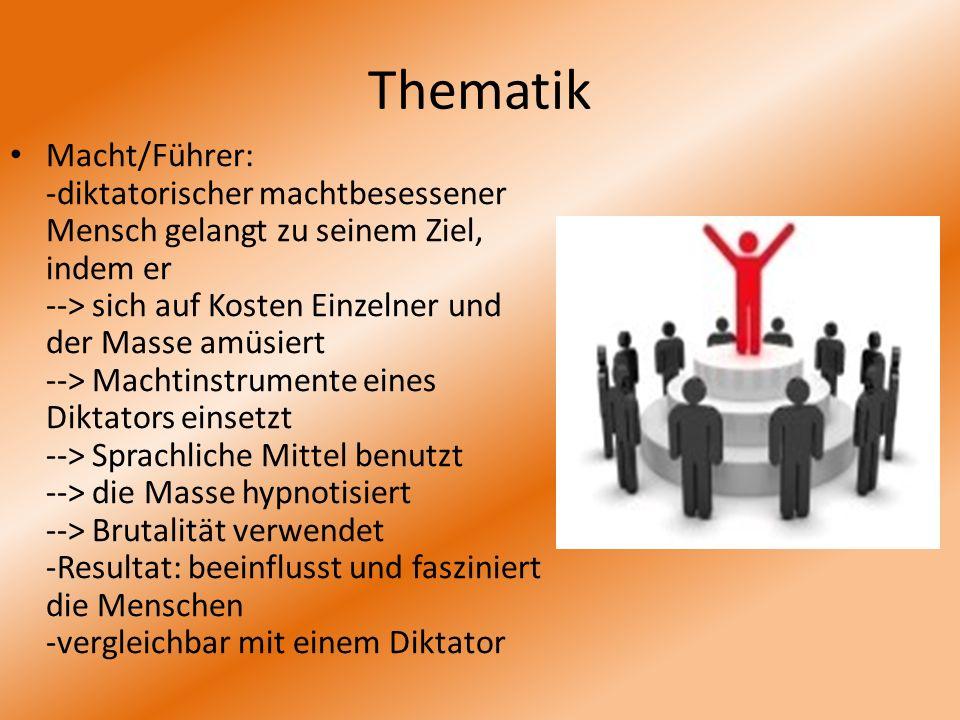 Thematik Macht/Führer: -diktatorischer machtbesessener Mensch gelangt zu seinem Ziel, indem er --> sich auf Kosten Einzelner und der Masse amüsiert --
