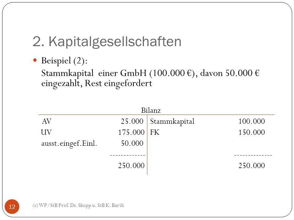 2. Kapitalgesellschaften (c) WP/StB Prof. Dr. Skopp u. StB K. Barth 12 Beispiel (2): Stammkapital einer GmbH (100.000 ), davon 50.000 eingezahlt, Rest