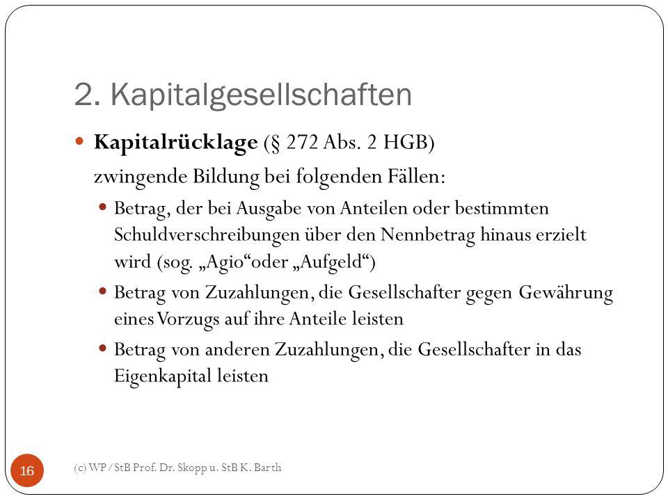 2. Kapitalgesellschaften (c) WP/StB Prof. Dr. Skopp u. StB K. Barth 16 Kapitalrücklage (§ 272 Abs. 2 HGB) zwingende Bildung bei folgenden Fällen: Betr