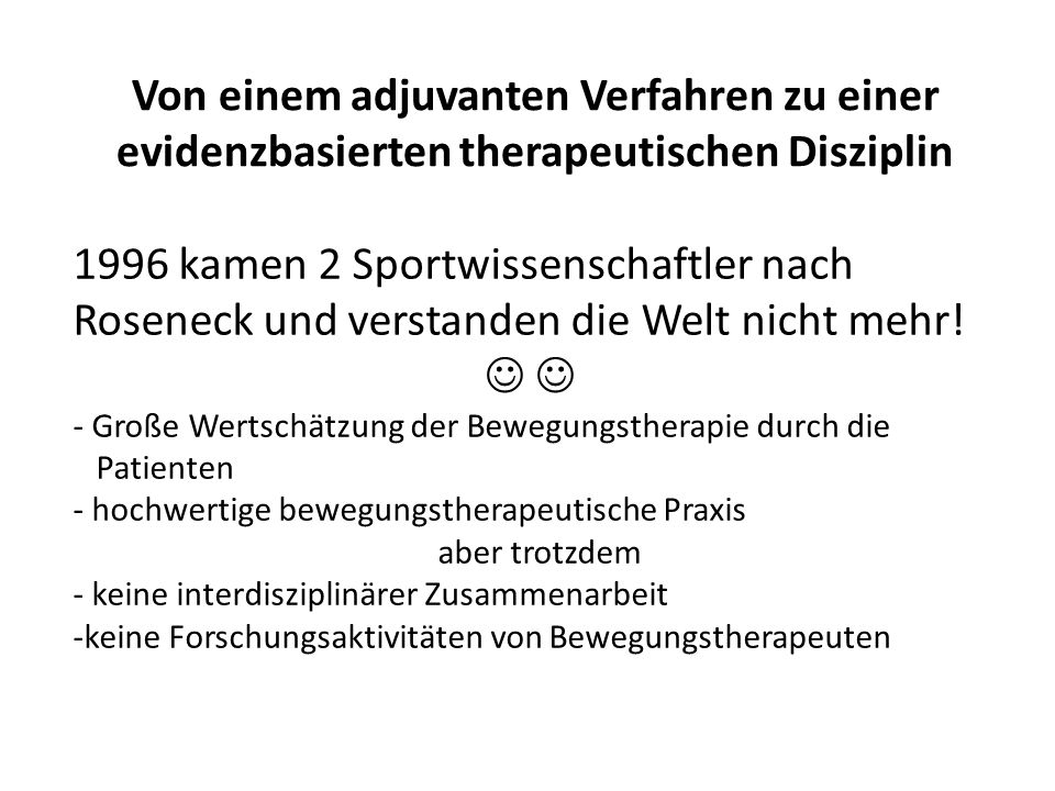 Von einem adjuvanten Verfahren zu einer evidenzbasierten therapeutischen Disziplin 1996 kamen 2 Sportwissenschaftler nach Roseneck und verstanden die