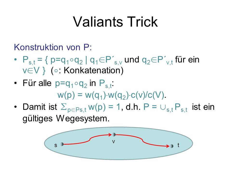 Valiants Trick Eigenschaften von P: Betrachte beliebiges BMFP mit Anforderungen d s,t für jedes Quell-Ziel-Paar (s,t) Betrachte nur die erste Hälfte aller Wege in P für BMFP Flusswert von s nach v: t d s,t q1 P´s,v q2 P´v,t w(q 1 ) w(q 2 ) c(v)/c(V) = c(s) c(v)/c(V) Also Congestion F, da spezielles BMFP für F.