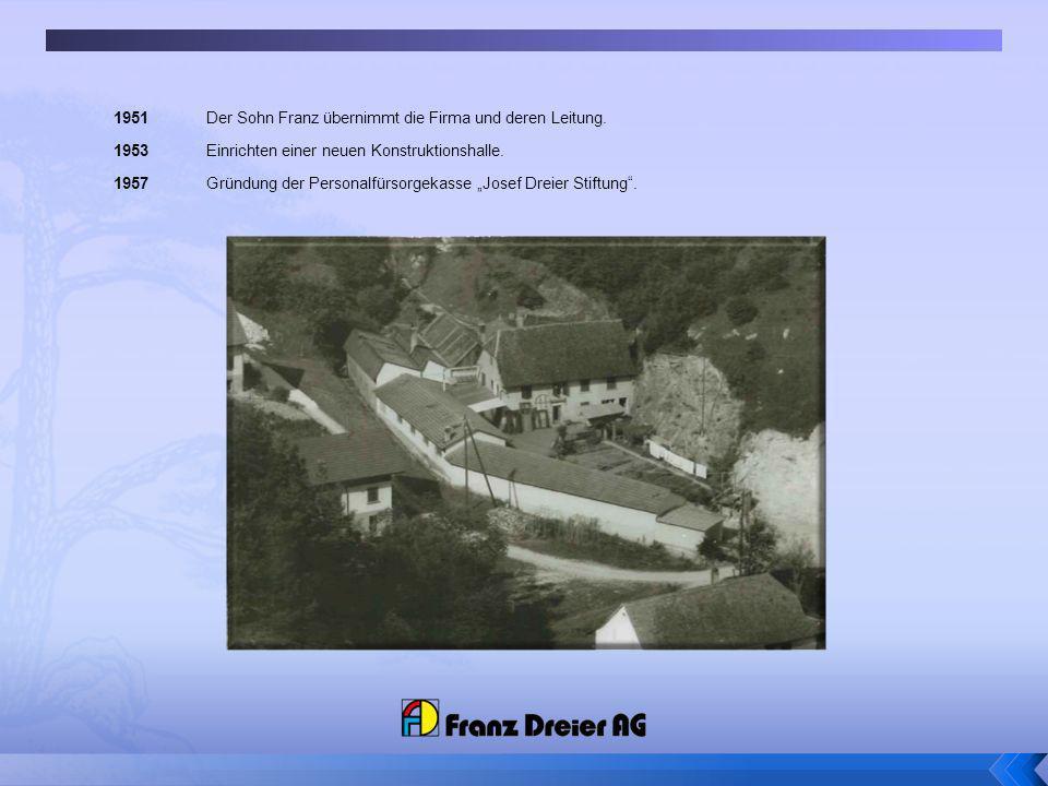 1951 Der Sohn Franz übernimmt die Firma und deren Leitung. 1953 Einrichten einer neuen Konstruktionshalle. 1957 Gründung der Personalfürsorgekasse Jos