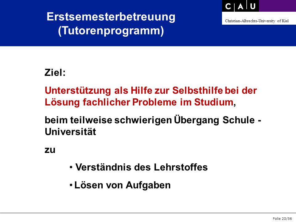 Christian-Albrechts-University of Kiel Folie 20/36 Erstsemesterbetreuung (Tutorenprogramm) Ziel: Unterstützung als Hilfe zur Selbsthilfe bei der Lösun