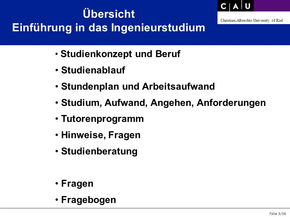 Christian-Albrechts-University of Kiel Folie 3/36 Übersicht Einführung in das Ingenieurstudium Studienkonzept und Beruf Studienablauf Stundenplan und