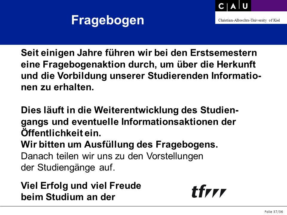 Christian-Albrechts-University of Kiel Folie 37/36 Fragebogen Seit einigen Jahre führen wir bei den Erstsemestern eine Fragebogenaktion durch, um über