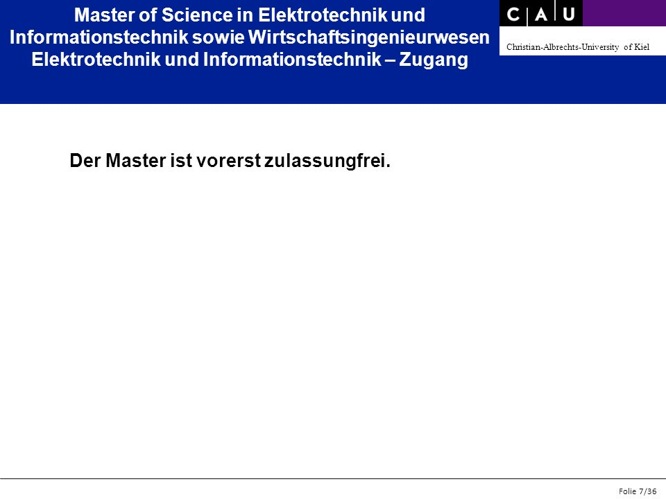 Christian-Albrechts-University of Kiel Folie 7/36 Master of Science in Elektrotechnik und Informationstechnik sowie Wirtschaftsingenieurwesen Elektrotechnik und Informationstechnik – Zugang Der Master ist vorerst zulassungfrei.