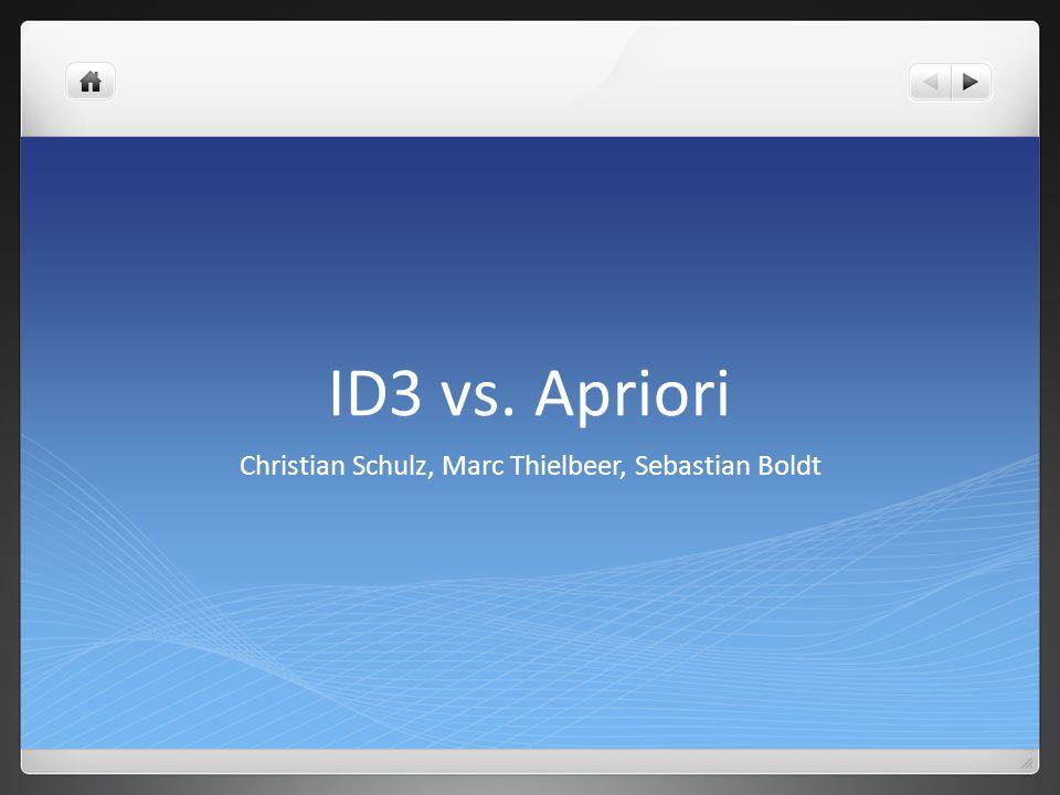 ID3 vs. Apriori Christian Schulz, Marc Thielbeer, Sebastian Boldt