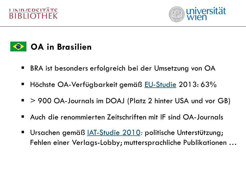 OA in Brasilien Höchste OA-Verfügbarkeit gemäß EU-Studie 2013: 63%EU-Studie Auch die renommierten Zeitschriften mit IF sind OA-Journals > 900 OA-Journals im DOAJ (Platz 2 hinter USA und vor GB) BRA ist besonders erfolgreich bei der Umsetzung von OA Ursachen gemäß IAT-Studie 2010: politische Unterstützung; Fehlen einer Verlags-Lobby; muttersprachliche Publikationen …IAT-Studie 2010