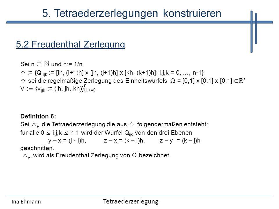 Ina Ehmann 5.2 Freudenthal Zerlegung Sei n und h:= 1/n := {Q ijk := [ih, (i+1)h] x [jh, (j+1)h] x [kh, (k+1)h]; i,j,k = 0, …, n-1} sei die regelmäßige