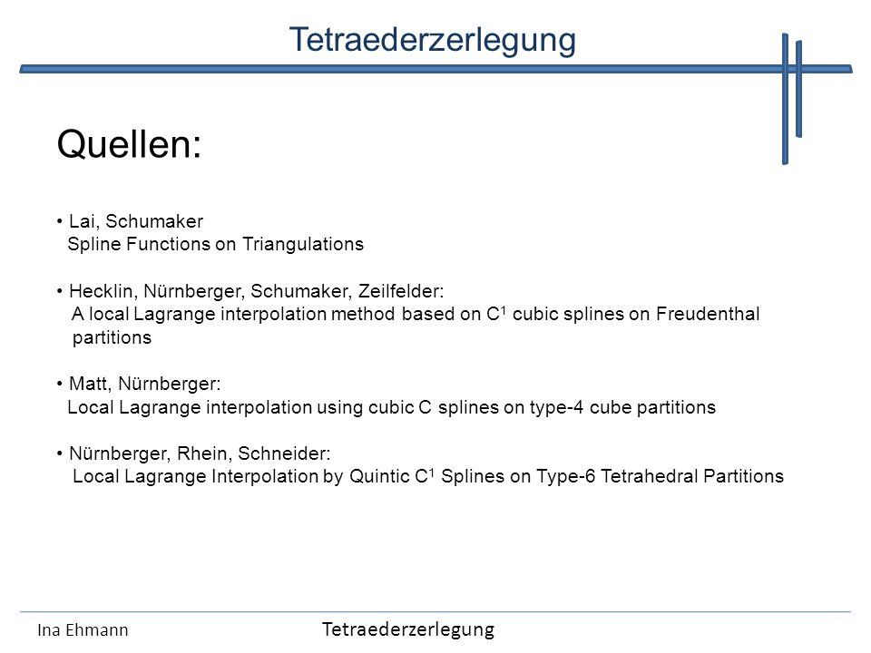 Ina Ehmann Tetraederzerlegung Quellen: Lai, Schumaker Spline Functions on Triangulations Hecklin, Nürnberger, Schumaker, Zeilfelder: A local Lagrange