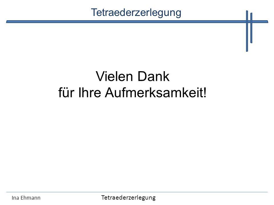 Ina Ehmann Tetraederzerlegung Vielen Dank für Ihre Aufmerksamkeit!