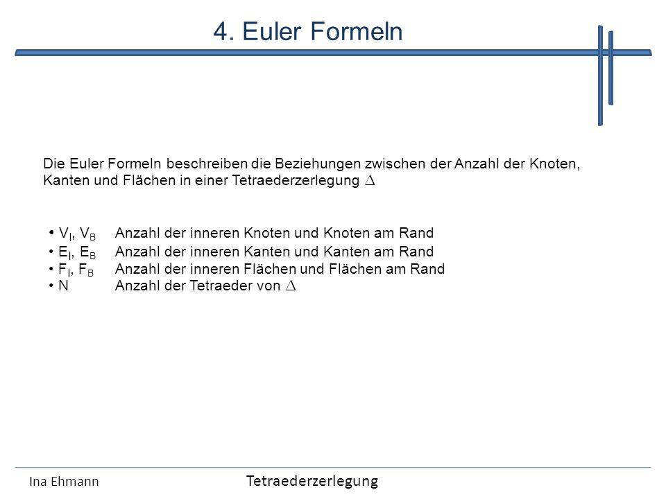 4. Euler Formeln Ina Ehmann Die Euler Formeln beschreiben die Beziehungen zwischen der Anzahl der Knoten, Kanten und Flächen in einer Tetraederzerlegu