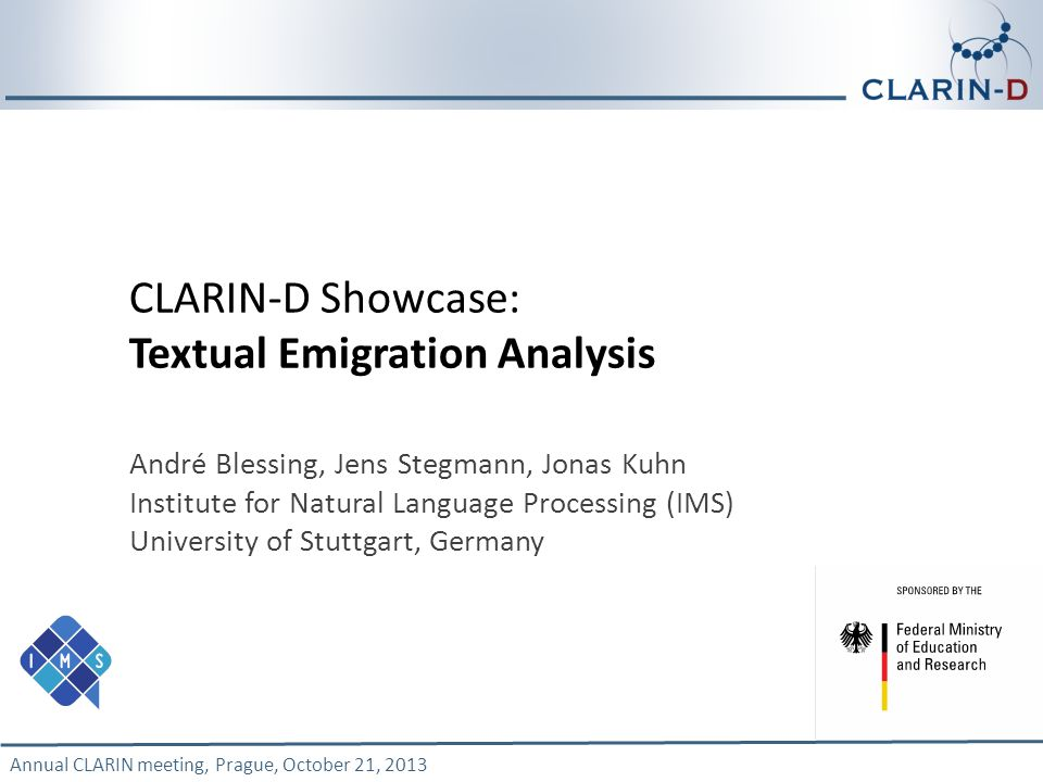 Annual CLARIN meeting, Prague, October 21, 2013 1 CLARIN-D Showcase: Textual Emigration Analysis André Blessing, Jens Stegmann, Jonas Kuhn Institute f
