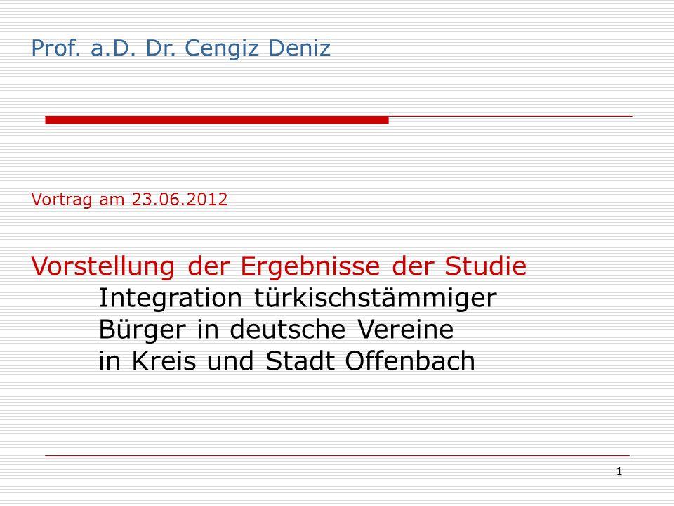 1 Prof. Dr. Cengiz Deniz Prof. a.D. Dr. Cengiz Deniz Vortrag am 23.06.2012 Vorstellung der Ergebnisse der Studie Integration türkischstämmiger Bürger