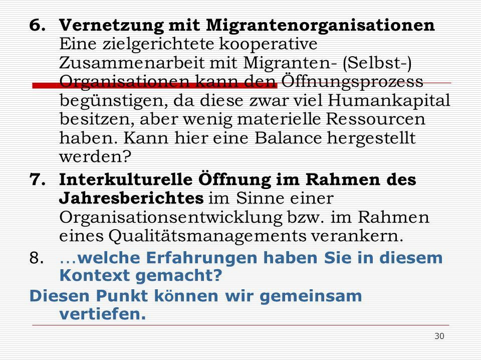 30 6.Vernetzung mit Migrantenorganisationen Eine zielgerichtete kooperative Zusammenarbeit mit Migranten- (Selbst-) Organisationen kann den Öffnungspr
