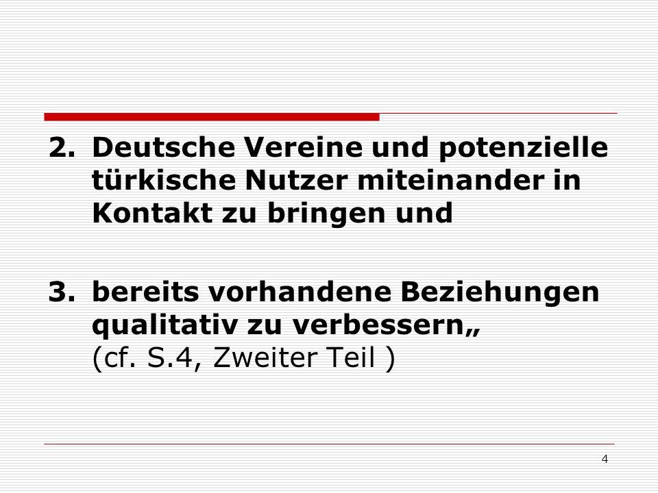 4 2.Deutsche Vereine und potenzielle türkische Nutzer miteinander in Kontakt zu bringen und 3.bereits vorhandene Beziehungen qualitativ zu verbessern