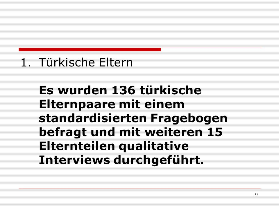 9 1.Türkische Eltern Es wurden 136 türkische Elternpaare mit einem standardisierten Fragebogen befragt und mit weiteren 15 Elternteilen qualitative In