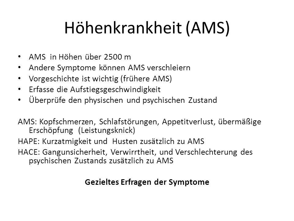 Höhenkrankheit (AMS) AMS in Höhen über 2500 m Andere Symptome können AMS verschleiern Vorgeschichte ist wichtig (frühere AMS) Erfasse die Aufstiegsges