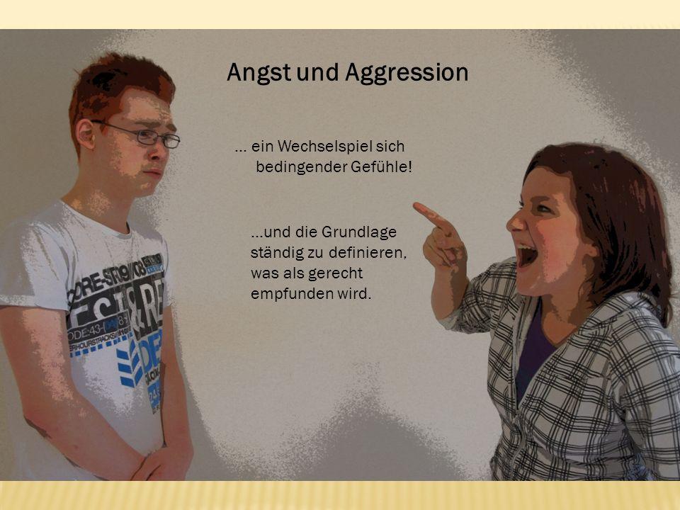 Angst und Aggression … ein Wechselspiel sich bedingender Gefühle! …und die Grundlage ständig zu definieren, was als gerecht empfunden wird.