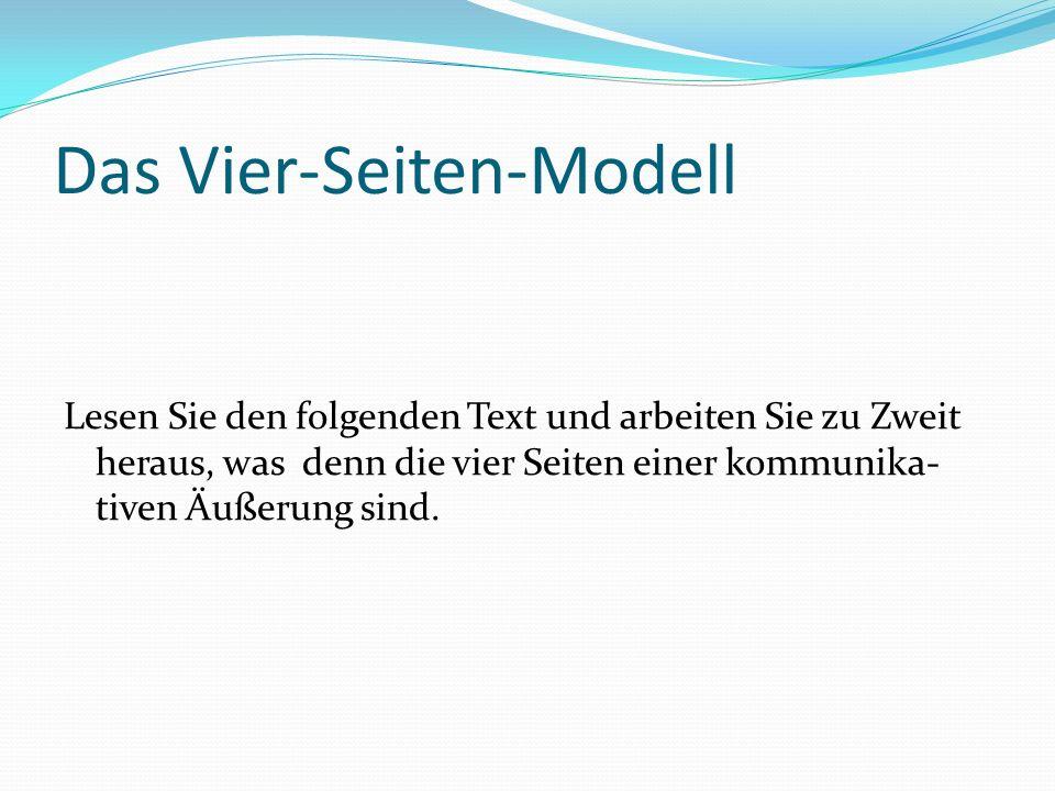 Das Vier-Seiten-Modell Lesen Sie den folgenden Text und arbeiten Sie zu Zweit heraus, was denn die vier Seiten einer kommunika- tiven Äußerung sind.