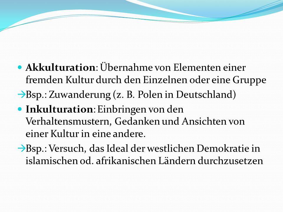 Akkulturation: Übernahme von Elementen einer fremden Kultur durch den Einzelnen oder eine Gruppe Bsp.: Zuwanderung (z.