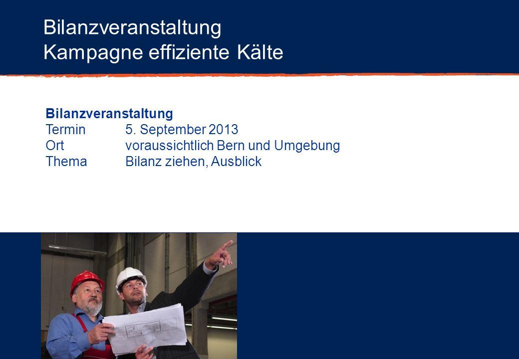 Bilanzveranstaltung Kampagne effiziente Kälte Bilanzveranstaltung Termin5. September 2013 Ortvoraussichtlich Bern und Umgebung ThemaBilanz ziehen, Aus