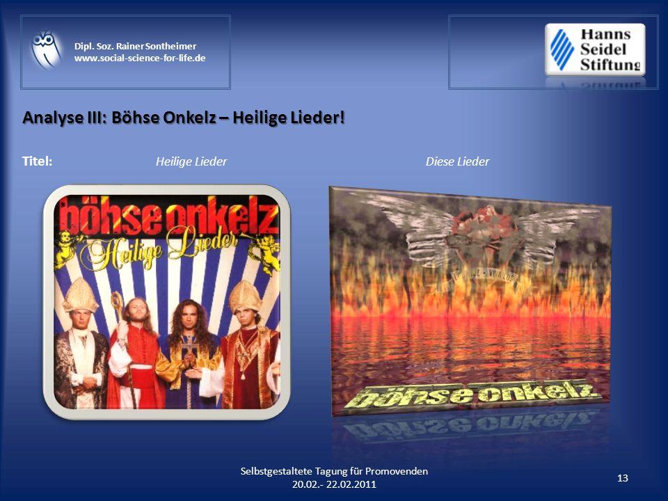 Analyse III: Böhse Onkelz – Heilige Lieder! 13 Selbstgestaltete Tagung für Promovenden 20.02.- 22.02.2011 Dipl. Soz. Rainer Sontheimer www.social-scie