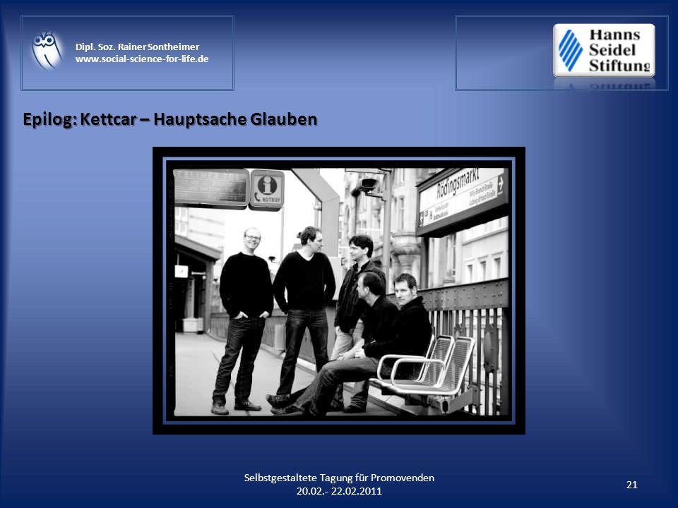 Epilog: Kettcar – Hauptsache Glauben 21 Selbstgestaltete Tagung für Promovenden 20.02.- 22.02.2011 Dipl. Soz. Rainer Sontheimer www.social-science-for