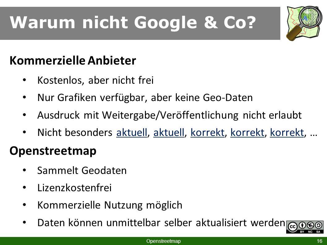 Warum nicht Google & Co? Openstreetmap 16 Kommerzielle Anbieter Kostenlos, aber nicht frei Nur Grafiken verfügbar, aber keine Geo-Daten Ausdruck mit W