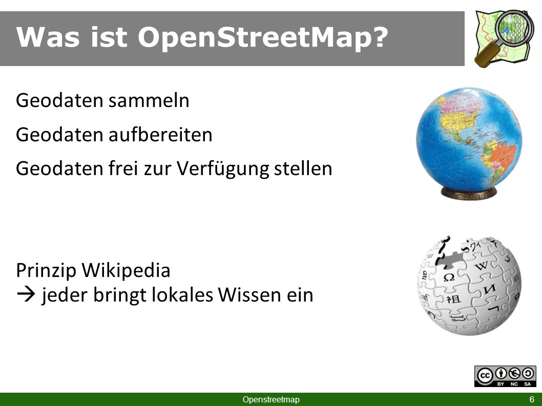 Was ist OpenStreetMap? Openstreetmap 6 Geodaten sammeln Geodaten aufbereiten Geodaten frei zur Verfügung stellen Prinzip Wikipedia jeder bringt lokale