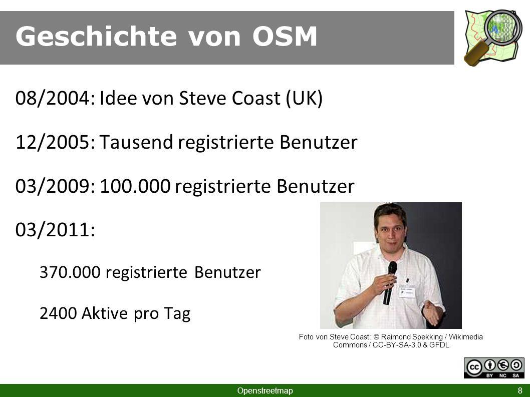 Geschichte von OSM Openstreetmap 8 08/2004: Idee von Steve Coast (UK) 12/2005: Tausend registrierte Benutzer 03/2009: 100.000 registrierte Benutzer 03