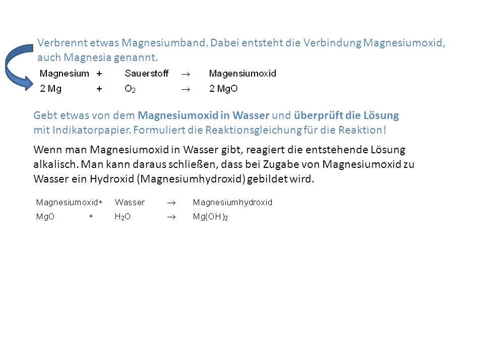 Verbrennt etwas Magnesiumband. Dabei entsteht die Verbindung Magnesiumoxid, auch Magnesia genannt. Wenn man Magnesiumoxid in Wasser gibt, reagiert die