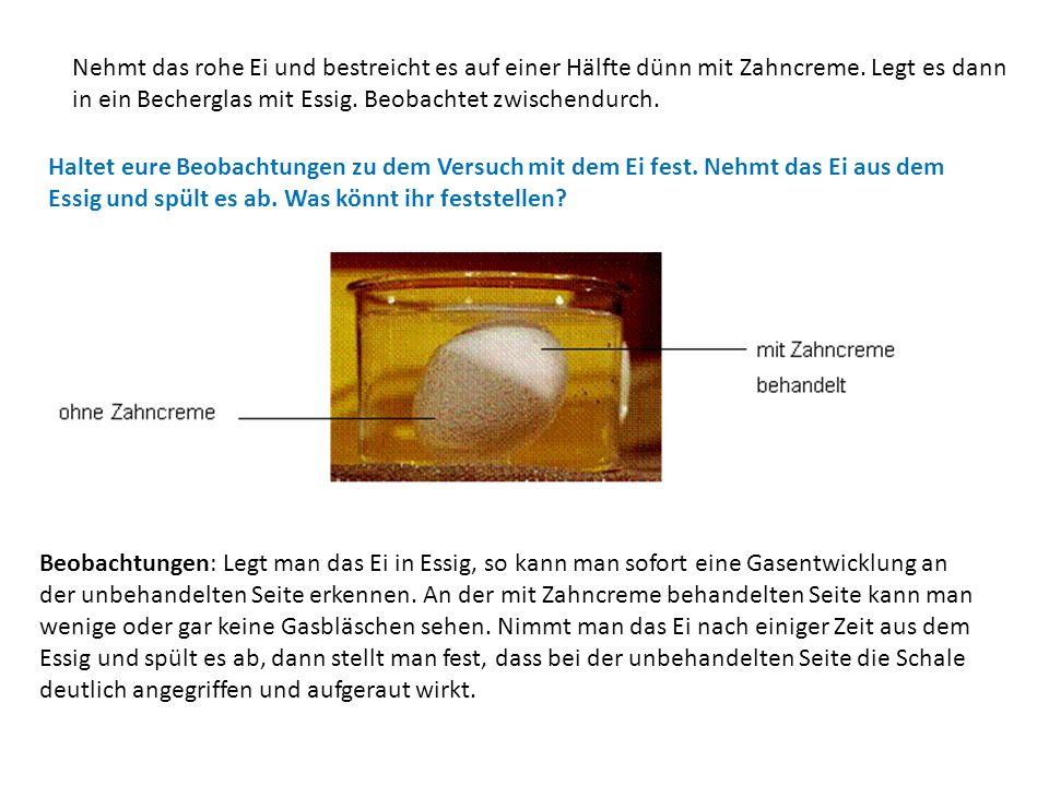 Nehmt das rohe Ei und bestreicht es auf einer Hälfte dünn mit Zahncreme. Legt es dann in ein Becherglas mit Essig. Beobachtet zwischendurch. Beobachtu