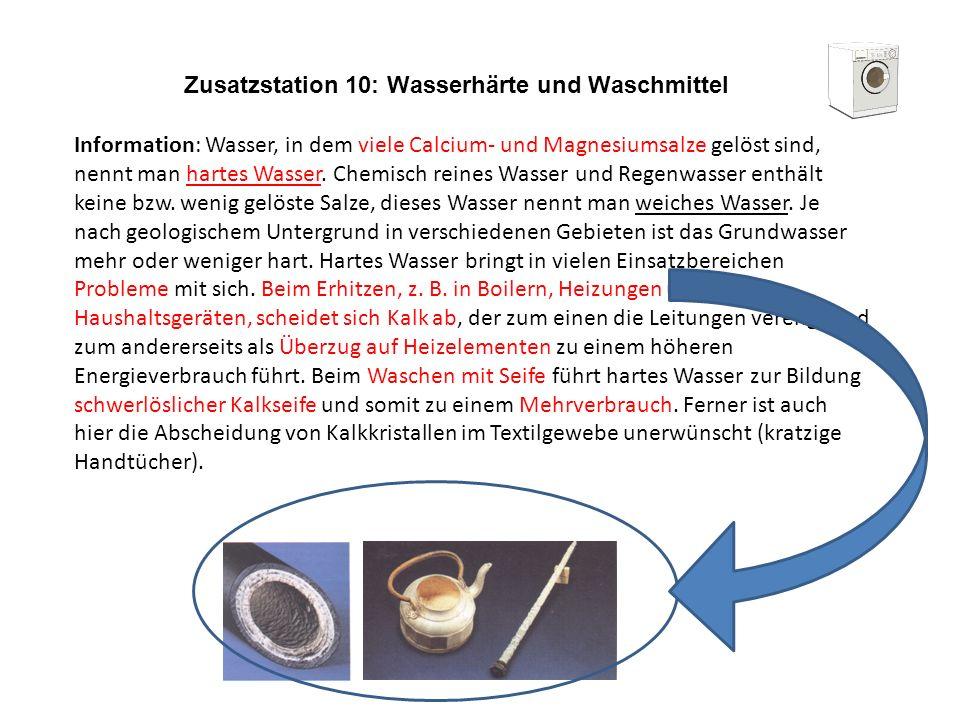 Zusatzstation 10: Wasserhärte und Waschmittel Information: Wasser, in dem viele Calcium- und Magnesiumsalze gelöst sind, nennt man hartes Wasser. Chem