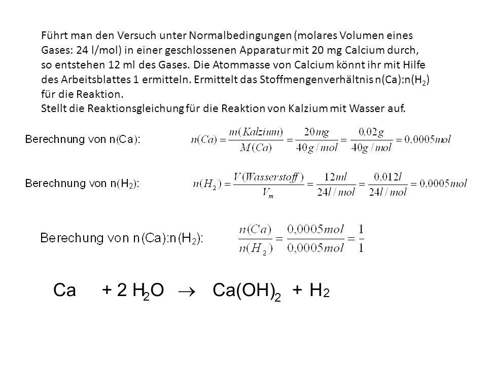 Führt man den Versuch unter Normalbedingungen (molares Volumen eines Gases: 24 l/mol) in einer geschlossenen Apparatur mit 20 mg Calcium durch, so ent