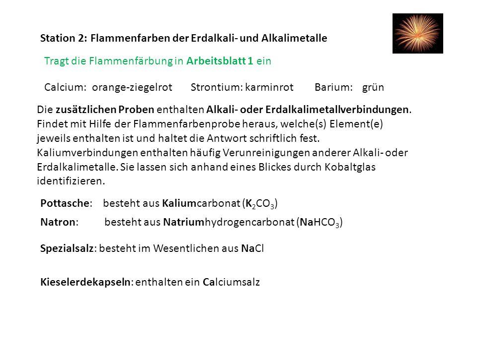 Station 2: Flammenfarben der Erdalkali- und Alkalimetalle Tragt die Flammenfärbung in Arbeitsblatt 1 ein Barium:grünCalcium:orange-ziegelrotStrontium:
