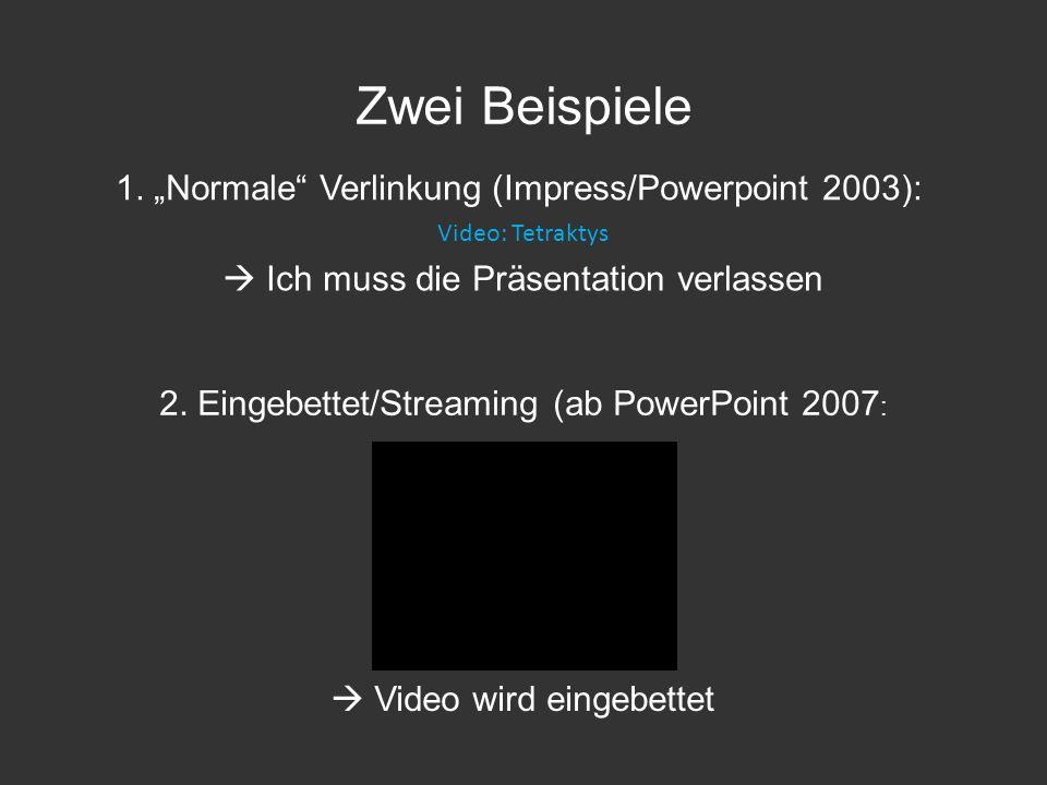 Zwei Beispiele Video: Tetraktys 1. Normale Verlinkung (Impress/Powerpoint 2003): Ich muss die Präsentation verlassen 2. Eingebettet/Streaming (ab Powe