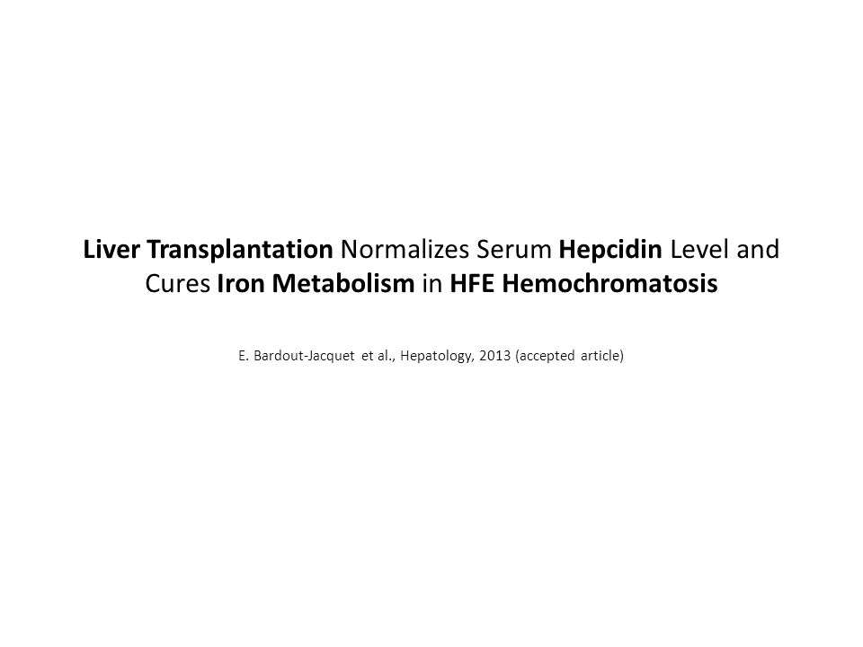Liver Transplantation Normalizes Serum Hepcidin Level and Cures Iron Metabolism in HFE Hemochromatosis E. Bardout-Jacquet et al., Hepatology, 2013 (ac
