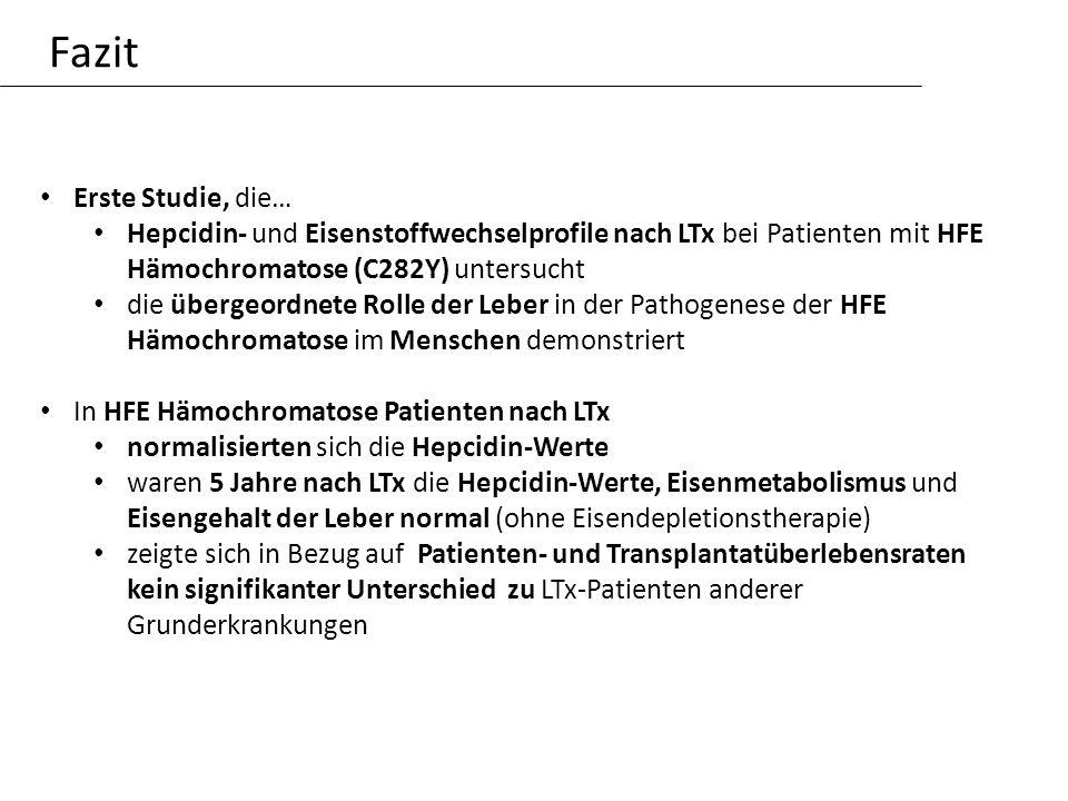 Fazit Erste Studie, die… Hepcidin- und Eisenstoffwechselprofile nach LTx bei Patienten mit HFE Hämochromatose (C282Y) untersucht die übergeordnete Rolle der Leber in der Pathogenese der HFE Hämochromatose im Menschen demonstriert In HFE Hämochromatose Patienten nach LTx normalisierten sich die Hepcidin-Werte waren 5 Jahre nach LTx die Hepcidin-Werte, Eisenmetabolismus und Eisengehalt der Leber normal (ohne Eisendepletionstherapie) zeigte sich in Bezug auf Patienten- und Transplantatüberlebensraten kein signifikanter Unterschied zu LTx-Patienten anderer Grunderkrankungen