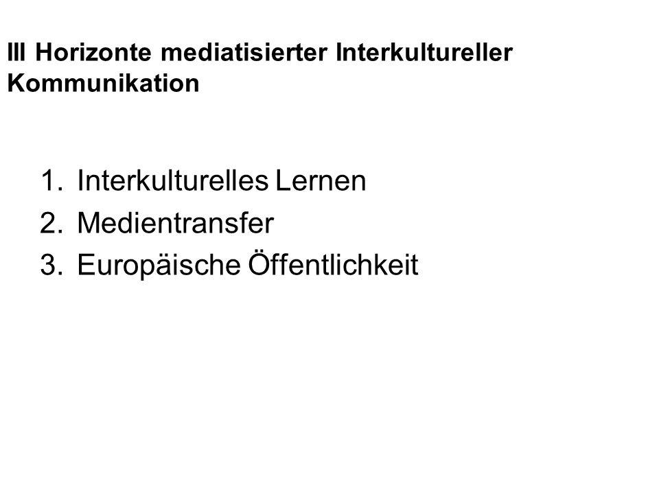 III Horizonte mediatisierter Interkultureller Kommunikation 1.Interkulturelles Lernen 2.Medientransfer 3.Europäische Öffentlichkeit