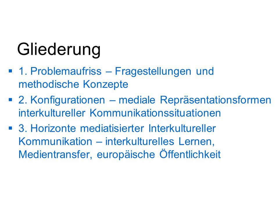 Gliederung 1. Problemaufriss – Fragestellungen und methodische Konzepte 2. Konfigurationen – mediale Repräsentationsformen interkultureller Kommunikat