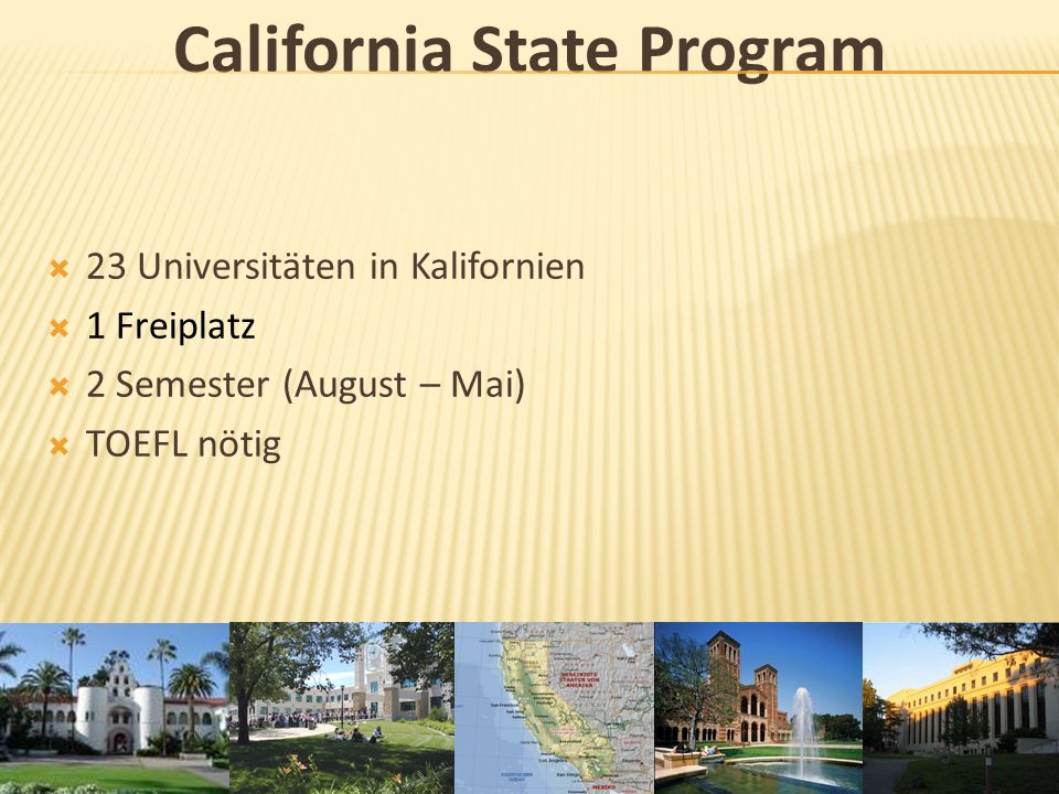California State Program 23 Universitäten in Kalifornien 1 Freiplatz 2 Semester (August – Mai) TOEFL nötig