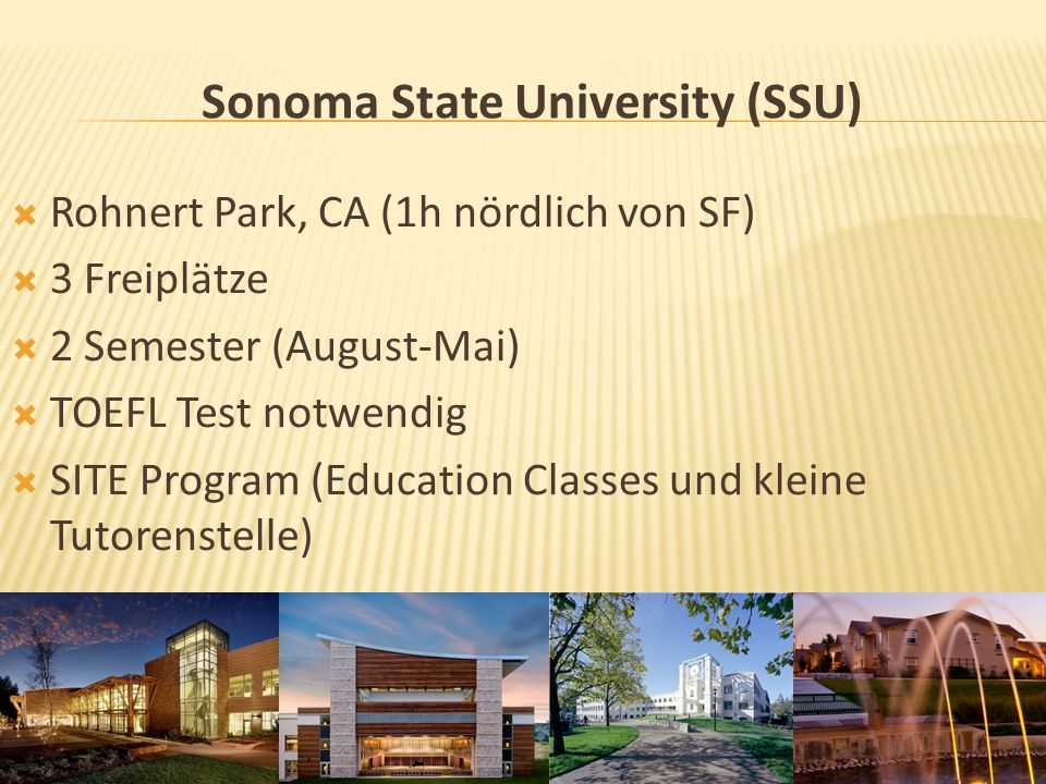 Sonoma State University (SSU) Rohnert Park, CA (1h nördlich von SF) 3 Freiplätze 2 Semester (August-Mai) TOEFL Test notwendig SITE Program (Education