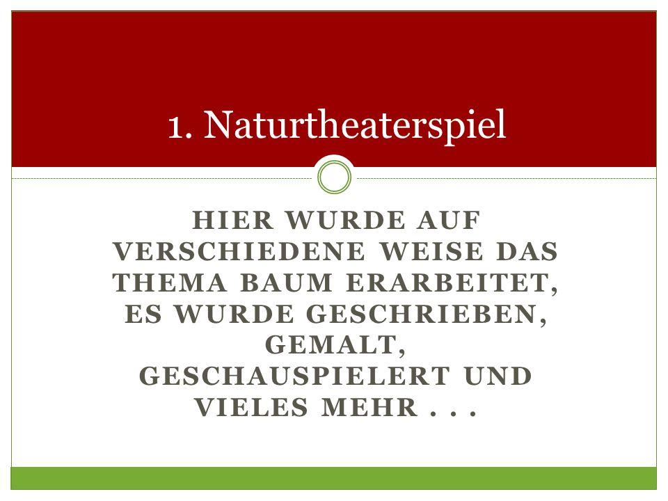 HIER WURDE AUF VERSCHIEDENE WEISE DAS THEMA BAUM ERARBEITET, ES WURDE GESCHRIEBEN, GEMALT, GESCHAUSPIELERT UND VIELES MEHR... 1. Naturtheaterspiel