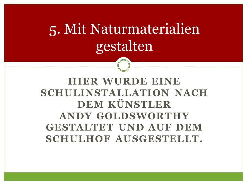 HIER WURDE EINE SCHULINSTALLATION NACH DEM KÜNSTLER ANDY GOLDSWORTHY GESTALTET UND AUF DEM SCHULHOF AUSGESTELLT. 5. Mit Naturmaterialien gestalten