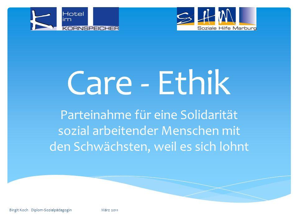 Care - Ethik Parteinahme für eine Solidarität sozial arbeitender Menschen mit den Schwächsten, weil es sich lohnt Birgit Koch Diplom-Sozialpädagogin M